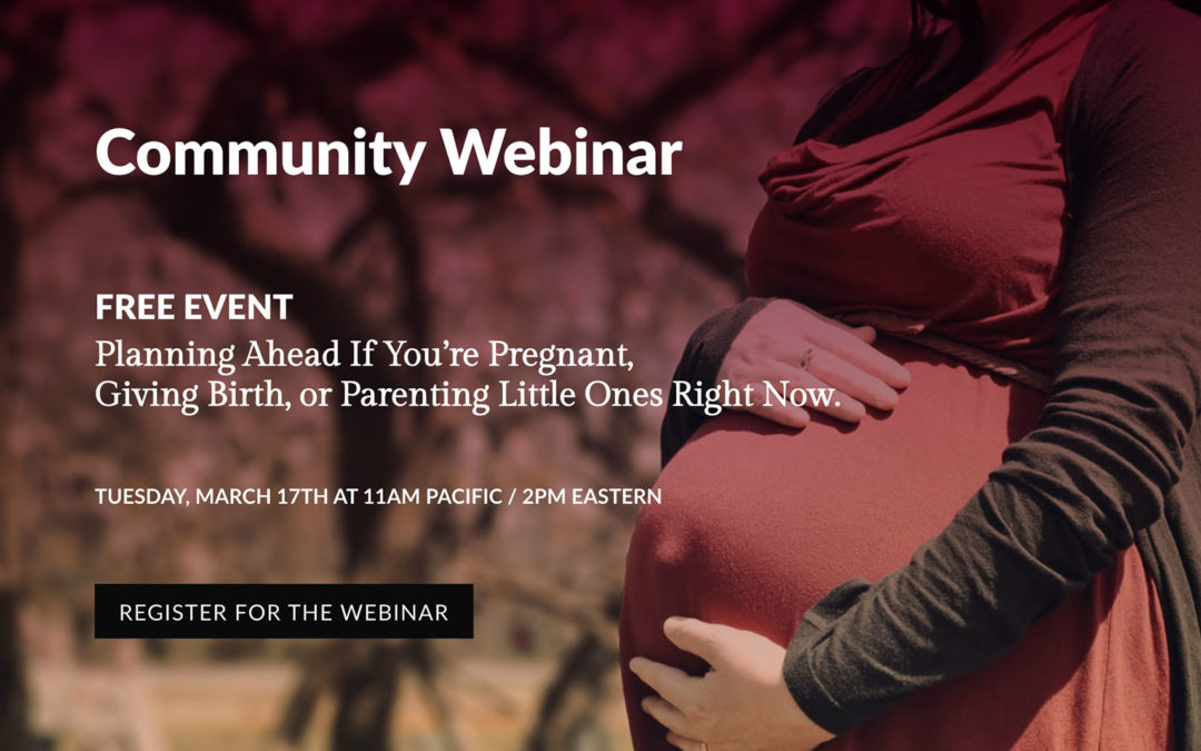 Community Webinar — Free Event: Planning Ahead If You're Pregnant, Giving Birth, Or Parenting Little Ones Right Now
